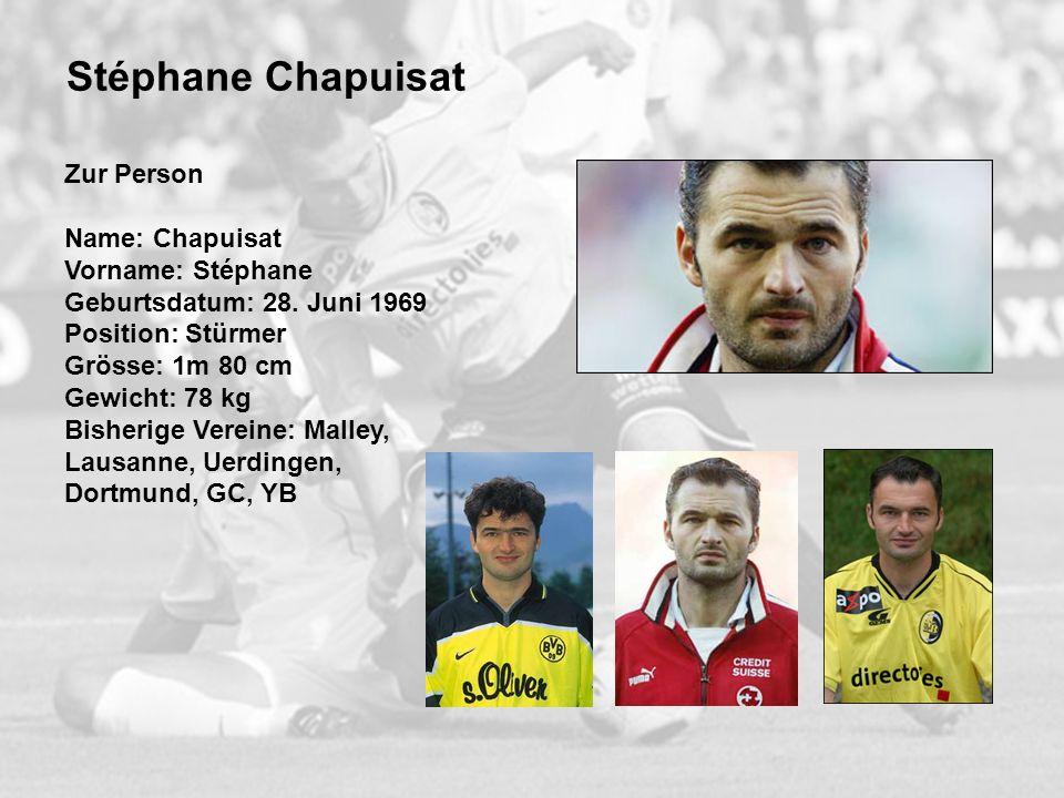 Stéphane Chapuisat Zur Person Name: Chapuisat Vorname: Stéphane Geburtsdatum: 28. Juni 1969 Position: Stürmer Grösse: 1m 80 cm Gewicht: 78 kg Bisherig