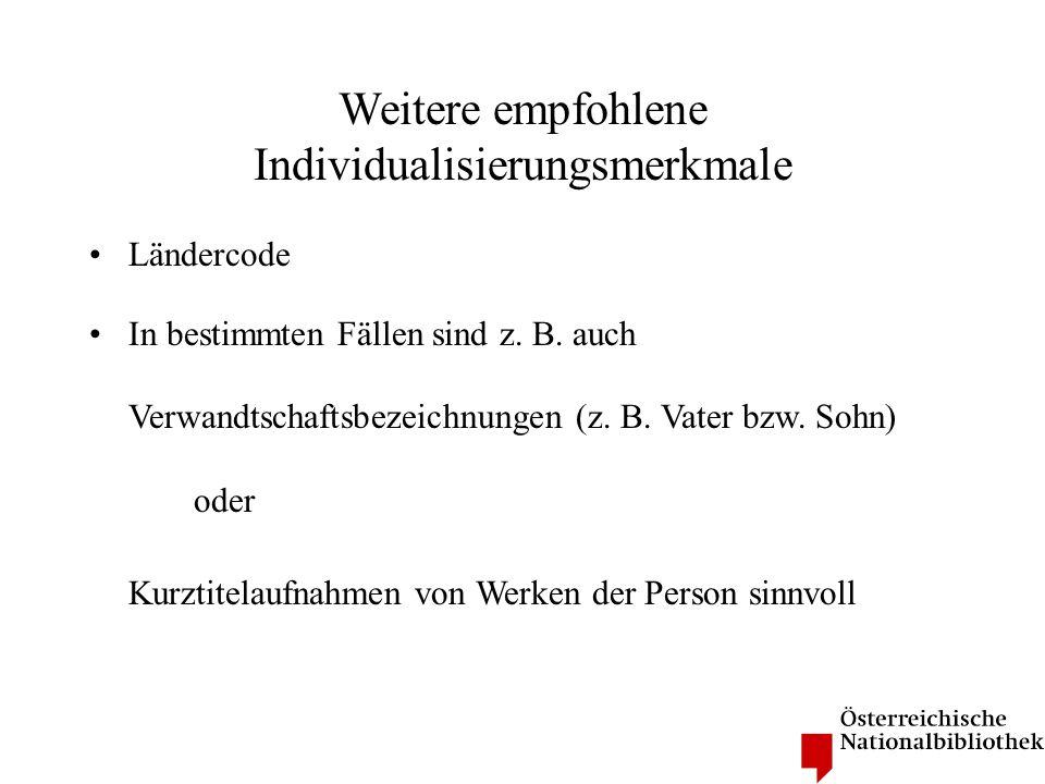 Weitere empfohlene Individualisierungsmerkmale Ländercode In bestimmten Fällen sind z. B. auch Verwandtschaftsbezeichnungen (z. B. Vater bzw. Sohn) od