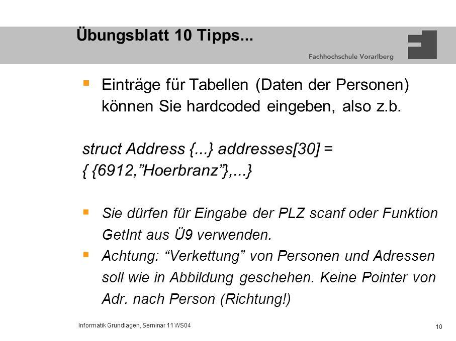 Informatik Grundlagen, Seminar 11 WS04 10 Übungsblatt 10 Tipps... Einträge für Tabellen (Daten der Personen) können Sie hardcoded eingeben, also z.b.