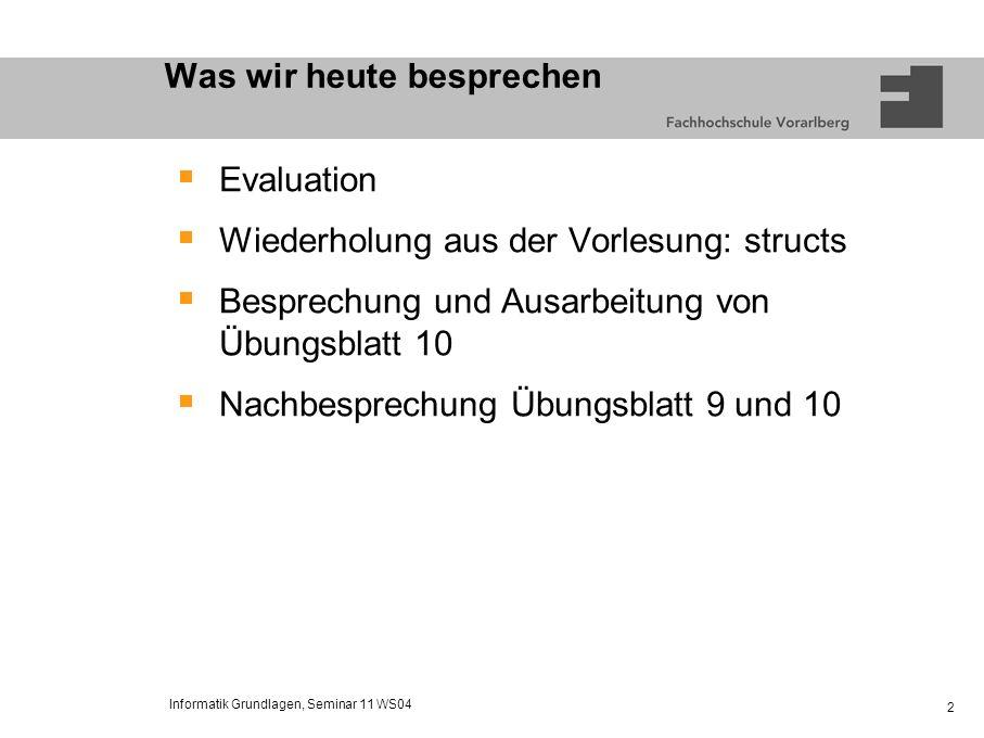 Informatik Grundlagen, Seminar 11 WS04 2 Was wir heute besprechen Evaluation Wiederholung aus der Vorlesung: structs Besprechung und Ausarbeitung von