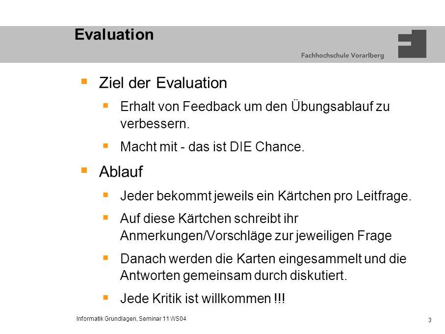 Informatik Grundlagen, Seminar 11 WS04 3 Evaluation Ziel der Evaluation Erhalt von Feedback um den Übungsablauf zu verbessern. Macht mit - das ist DIE