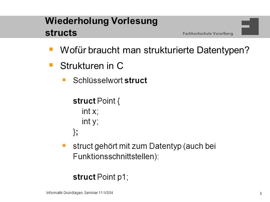 Informatik Grundlagen, Seminar 11 WS04 6 Wiederholung Vorlesung structs Verwendung von Strukturen struct Point { int x; int y; }; /* Initialisierung */ struct Point p = {5,10}; /* direkte Zuweisung */ struct Point p2 = p; /* Zugriff auf Komponenten */ printf(p.x = %d, p.x); printf(p.y = %d, p.y);