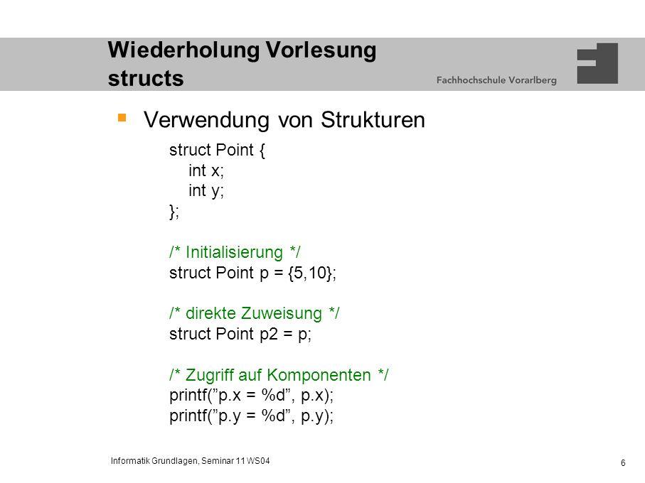 Informatik Grundlagen, Seminar 11 WS04 6 Wiederholung Vorlesung structs Verwendung von Strukturen struct Point { int x; int y; }; /* Initialisierung *