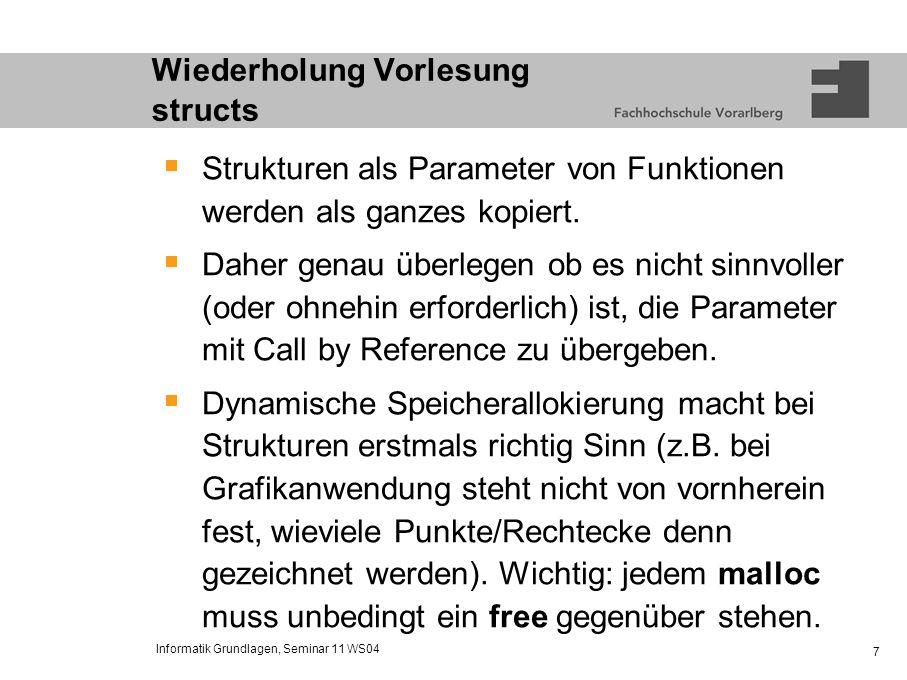 Informatik Grundlagen, Seminar 11 WS04 7 Wiederholung Vorlesung structs Strukturen als Parameter von Funktionen werden als ganzes kopiert. Daher genau