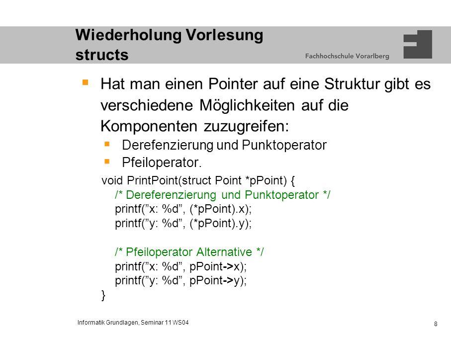 Informatik Grundlagen, Seminar 11 WS04 9 Wiederholung Vorlesung structs Übung: Erstellen Sie eine Struktur für eine Adresse mit relevanten Komponenten, initialisieren Sie diese Struktur und schreiben Sie eine Funktion zur Ausgabe dieser Struktur in zwei Varianten: Struktur wird als Wert übergeben und Struktur wird als Pointer übergeben.