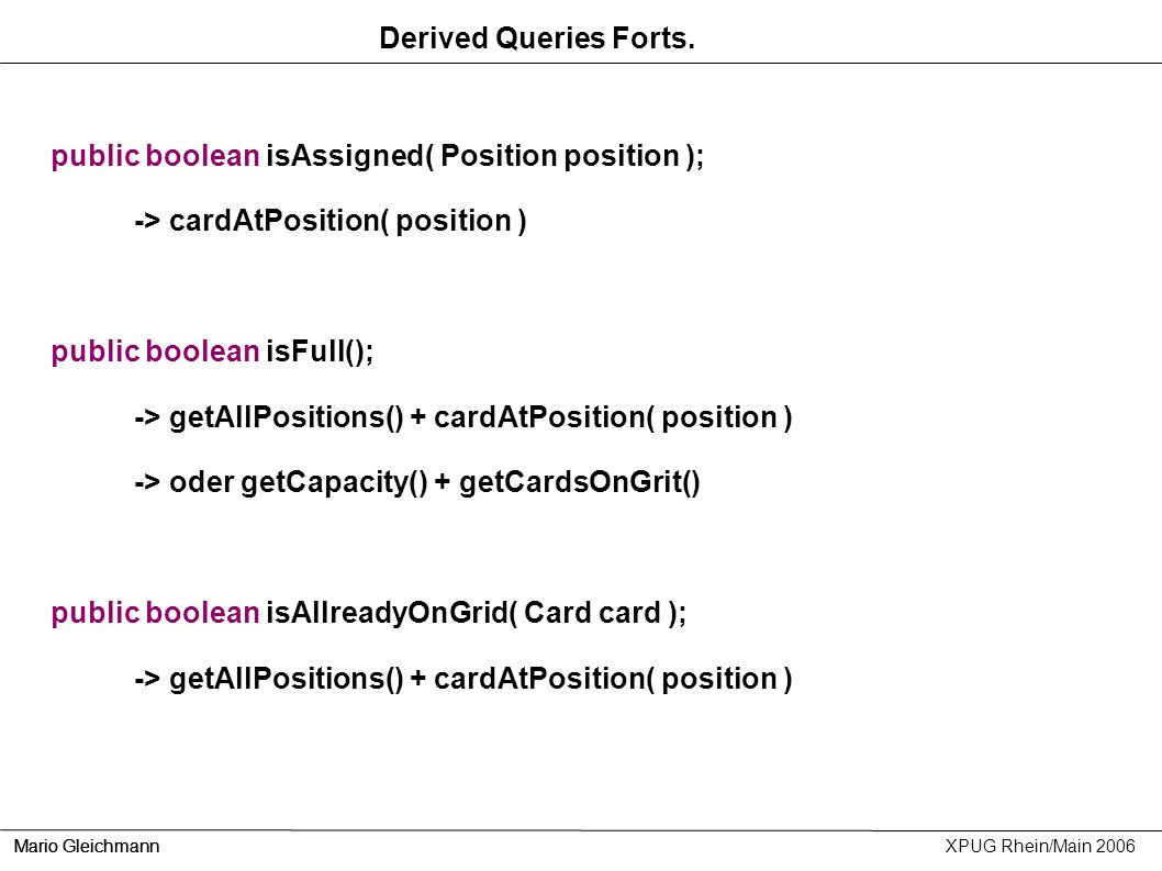 Mario Gleichmann XPUG Rhein/Main 2006 Derived Queries Forts. public boolean isAssigned( Position position ); -> cardAtPosition( position ) public bool