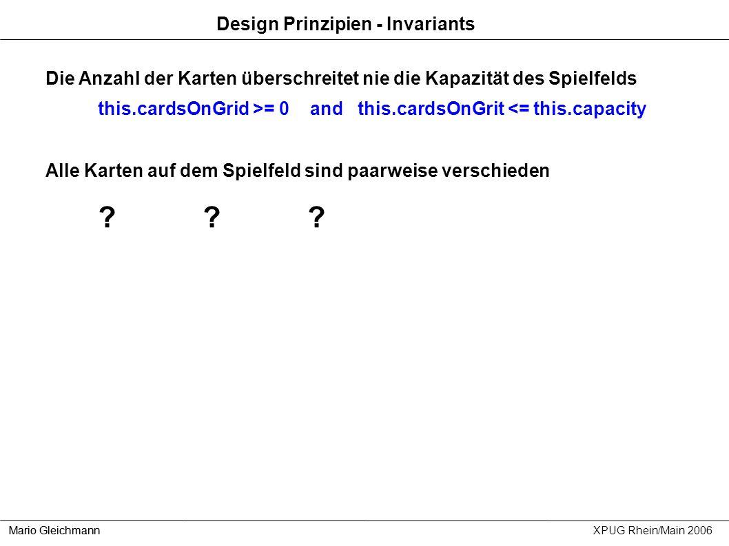 Design Prinzipien - Invariants Mario Gleichmann XPUG Rhein/Main 2006 Die Anzahl der Karten überschreitet nie die Kapazität des Spielfelds this.cardsOn