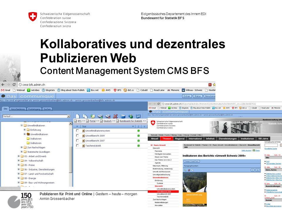 14 Publizieren für Print und Online | Gestern – heute – morgen Armin Grossenbacher Eidgenössisches Departement des Innern EDI Bundesamt für Statistik BFS Kollaboratives und dezentrales Publizieren Web Content Management System CMS BFS