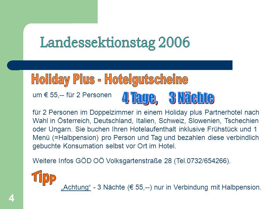 4 um 55,-- für 2 Personen für 2 Personen im Doppelzimmer in einem Holiday plus Partnerhotel nach Wahl in Österreich, Deutschland, Italien, Schweiz, Slowenien, Tschechien oder Ungarn.