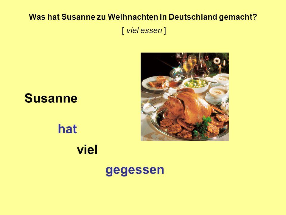 Was hat Susanne zu Weihnachten in Deutschland gemacht? [ viel essen ] Susanne hat viel gegessen