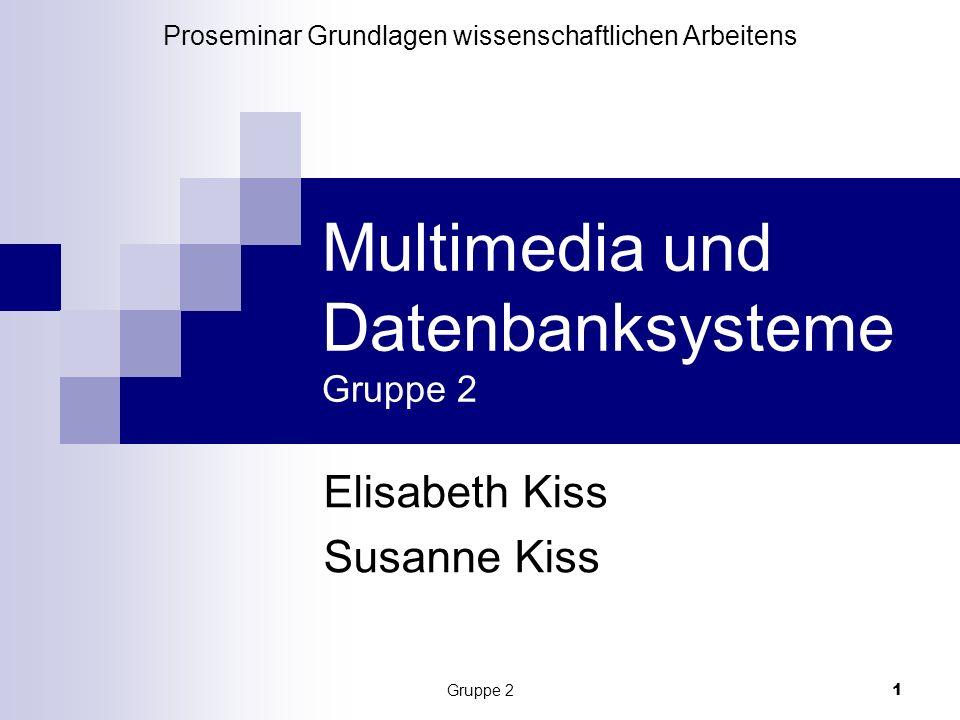 Gruppe 2 1 Multimedia und Datenbanksysteme Gruppe 2 Elisabeth Kiss Susanne Kiss Proseminar Grundlagen wissenschaftlichen Arbeitens