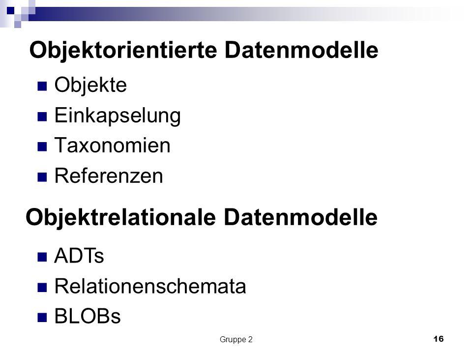Gruppe 216 Objektorientierte Datenmodelle Objekte Einkapselung Taxonomien Referenzen Objektrelationale Datenmodelle ADTs Relationenschemata BLOBs