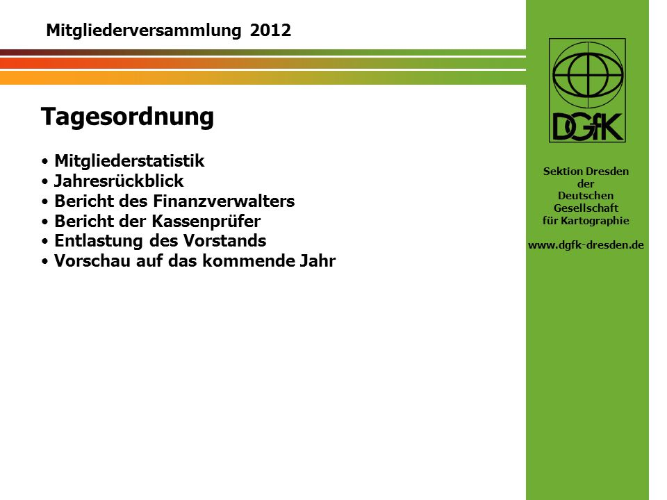 Sektion Dresden der Deutschen Gesellschaft für Kartographie www.dgfk-dresden.de Statistik 2012 - Mitgliederzahlen 2 Austritte (Vorjahr: 5) 6 Eintritte (Vorjahr: 10) Aktueller Mitgliederstand zum 5.12.12 (Vorjahr in Klammern): 4Außerordentliche Mitglieder (4) 94Ordentliche Mitglieder (89) 5Familienmitglieder (3) 38Reduziert in Ausbildung (41) 6Reduziert sonstige (8) 17Rentner/Pensionäre (18) 1Ehrenmitglied (1) _____ 165 (161)