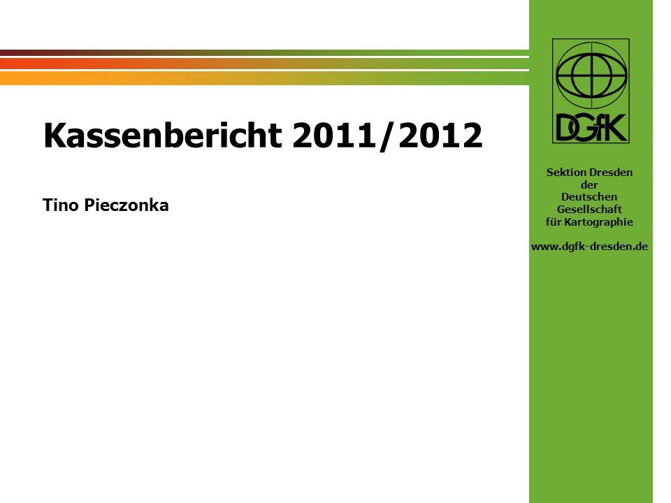 Sektion Dresden der Deutschen Gesellschaft für Kartographie www.dgfk-dresden.de Kassenbericht 2011/2012 Tino Pieczonka