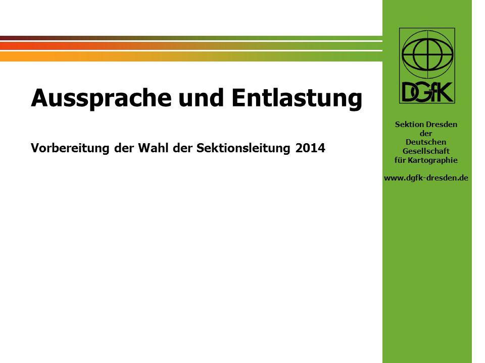 Sektion Dresden der Deutschen Gesellschaft für Kartographie www.dgfk-dresden.de Aussprache und Entlastung Vorbereitung der Wahl der Sektionsleitung 20