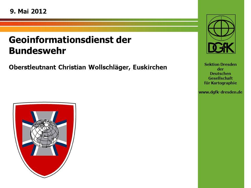 Sektion Dresden der Deutschen Gesellschaft für Kartographie www.dgfk-dresden.de Geoinformationsdienst der Bundeswehr Oberstleutnant Christian Wollschl
