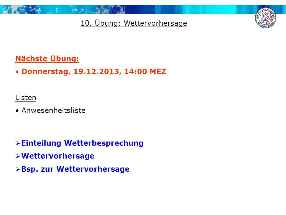 10. Übung: Wettervorhersage Nächste Übung: Donnerstag, 19.12.2013, 14:00 MEZ Listen Anwesenheitsliste Einteilung Wetterbesprechung Wettervorhersage Bs
