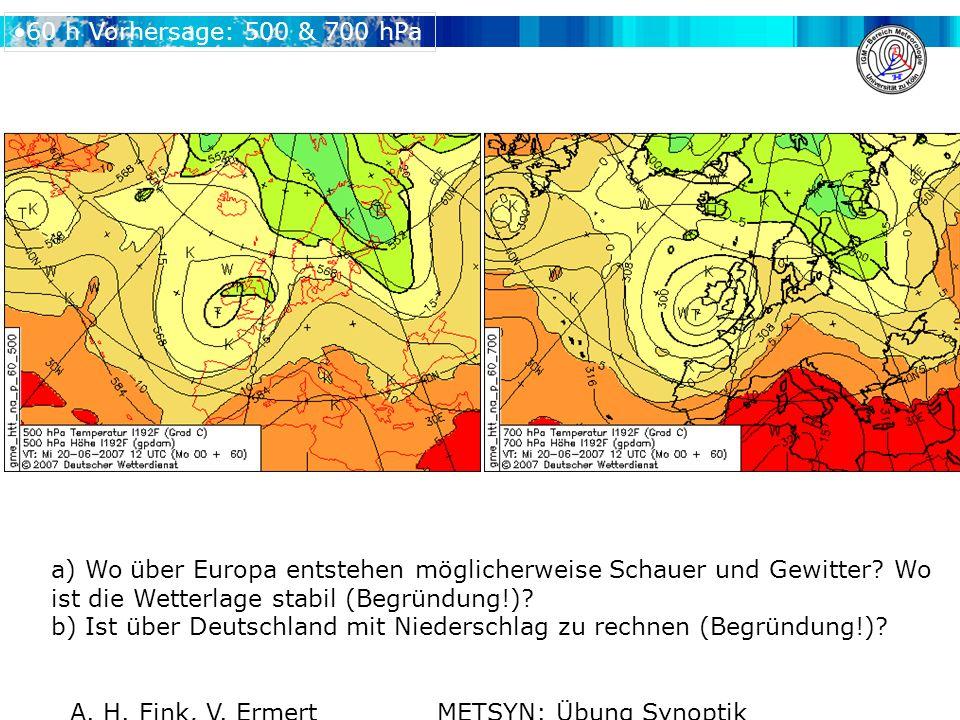 A. H. Fink, V. Ermert METSYN: Übung Synoptik WS 2007/2008 60 h Vorhersage: 500 & 700 hPa a) Wo über Europa entstehen möglicherweise Schauer und Gewitt