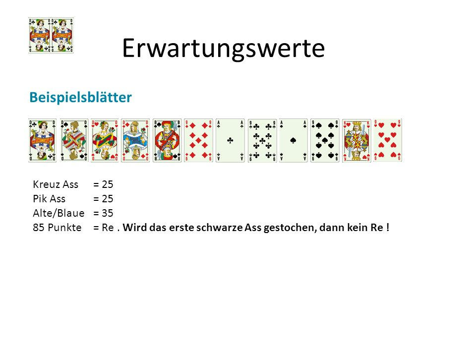 Erwartungswerte Beispielsblätter Kreuz Ass = 25 Pik Ass = 25 Alte/Blaue = 35 85 Punkte = Re. Wird das erste schwarze Ass gestochen, dann kein Re !
