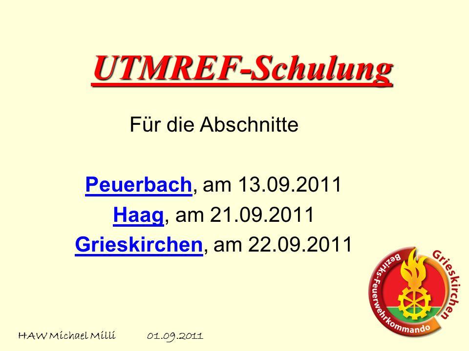 UTMREF-Schulung Für die Abschnitte Peuerbach, am 13.09.2011 Haag, am 21.09.2011 Grieskirchen, am 22.09.2011 HAW Michael Milli 01.09.2011