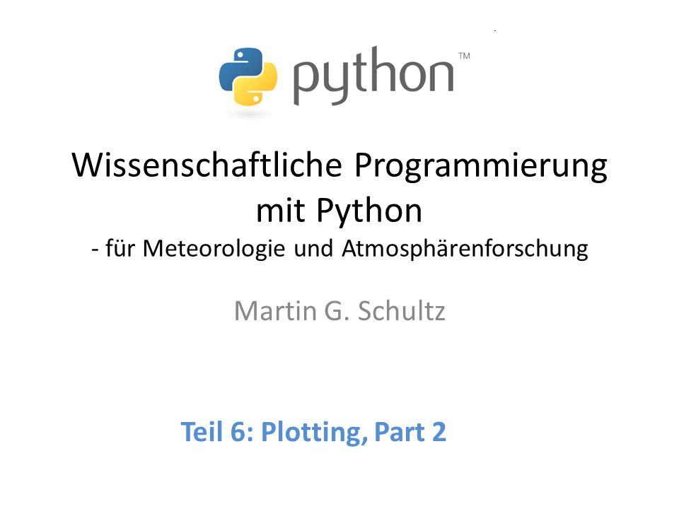Wissenschaftliche Programmierung mit Python - für Meteorologie und Atmosphärenforschung Martin G. Schultz Teil 6: Plotting, Part 2