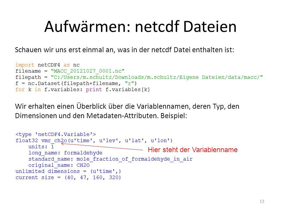 Aufwärmen: netcdf Dateien 13 Schauen wir uns erst einmal an, was in der netcdf Datei enthalten ist: Wir erhalten einen Überblick über die Variablennamen, deren Typ, den Dimensionen und den Metadaten-Attributen.