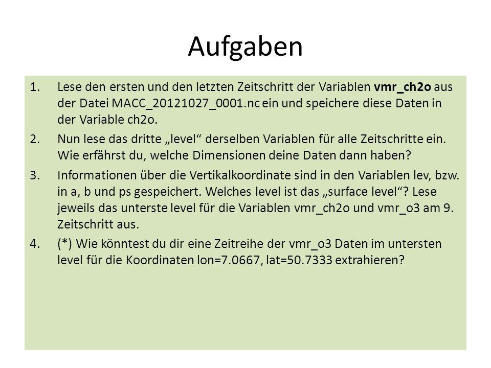 Aufgaben 1.Lese den ersten und den letzten Zeitschritt der Variablen vmr_ch2o aus der Datei MACC_20121027_0001.nc ein und speichere diese Daten in der