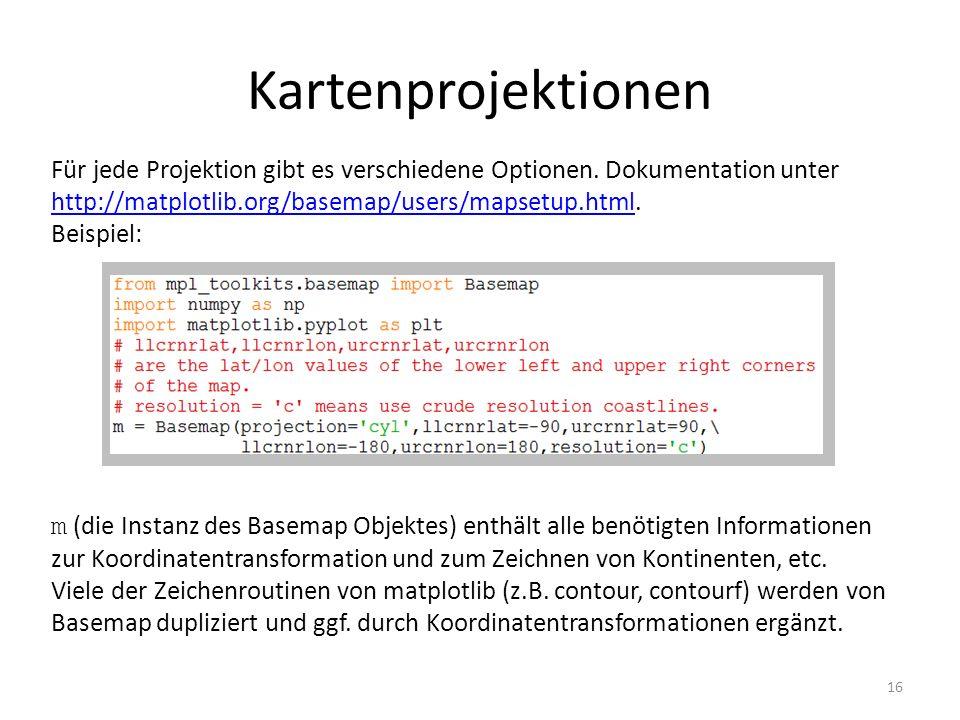 Kartenprojektionen 16 Für jede Projektion gibt es verschiedene Optionen. Dokumentation unter http://matplotlib.org/basemap/users/mapsetup.html. http:/