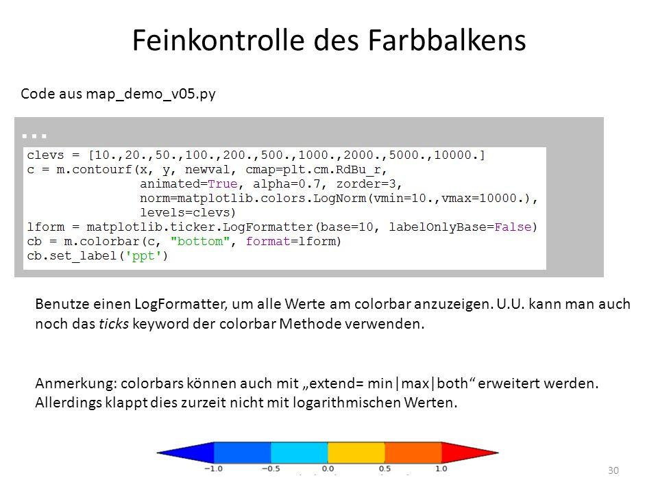 Feinkontrolle des Farbbalkens 30 Code aus map_demo_v05.py … Benutze einen LogFormatter, um alle Werte am colorbar anzuzeigen. U.U. kann man auch noch