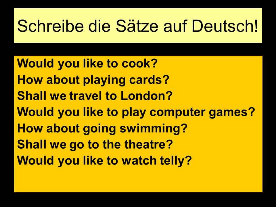 Schreibe die Sätze auf Deutsch! Would you like to cook? How about playing cards? Shall we travel to London? Would you like to play computer games? How
