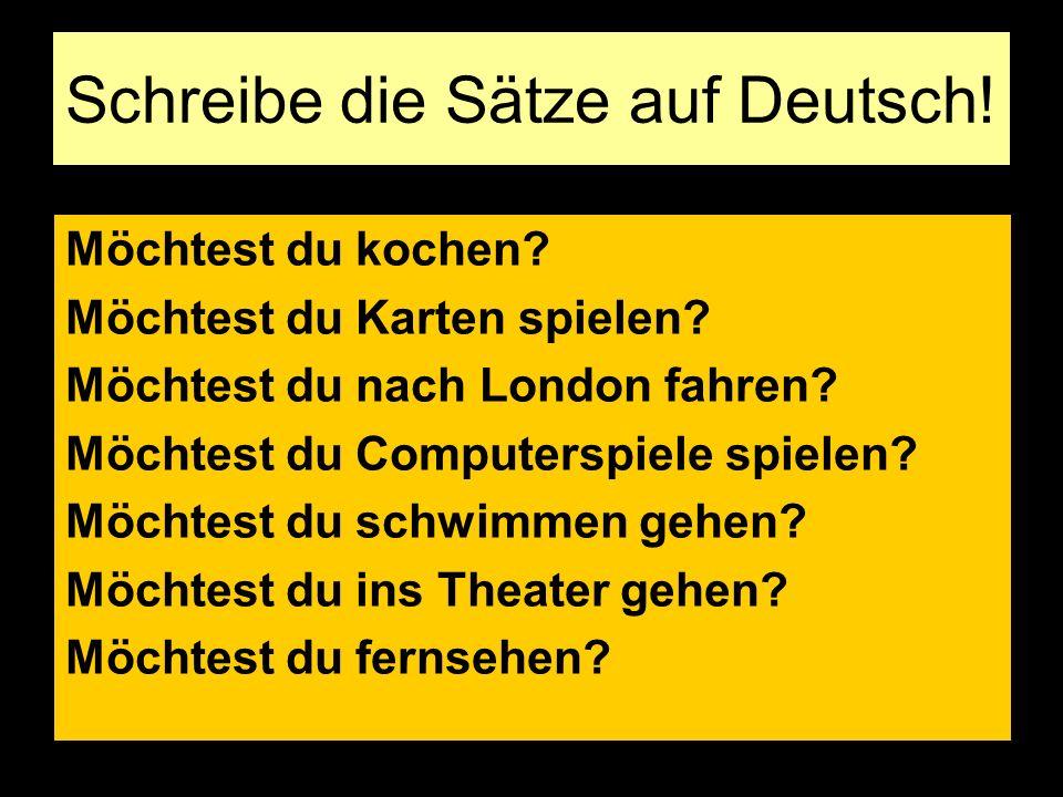 Schreibe die Sätze auf Deutsch! Möchtest du kochen? Möchtest du Karten spielen? Möchtest du nach London fahren? Möchtest du Computerspiele spielen? Mö