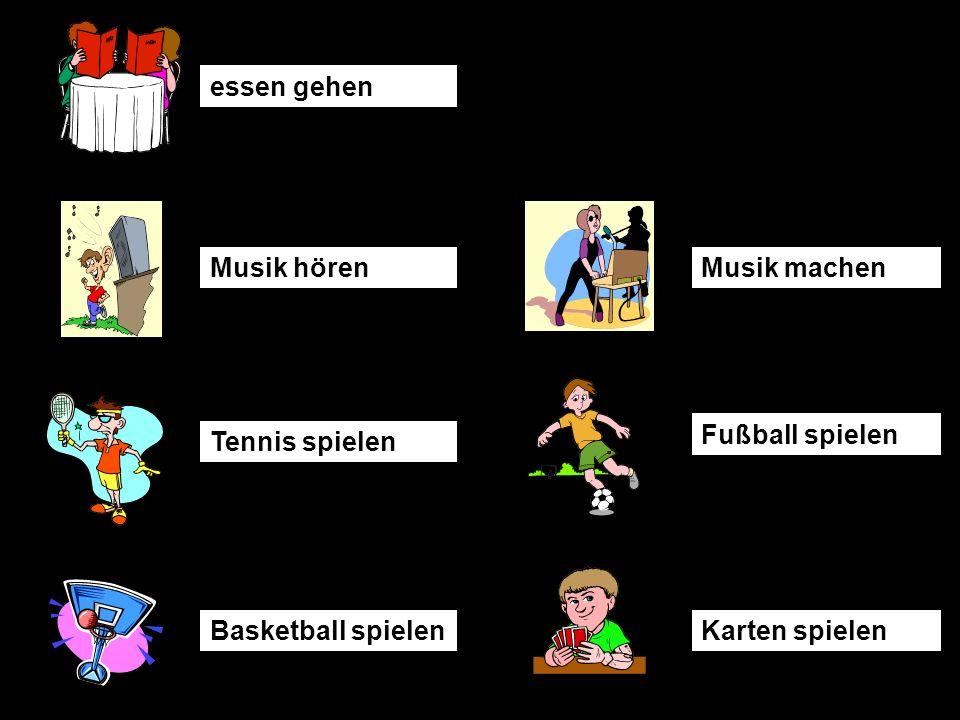 essen gehen Musik hörenMusik machen Tennis spielen Fußball spielen Basketball spielenKarten spielen
