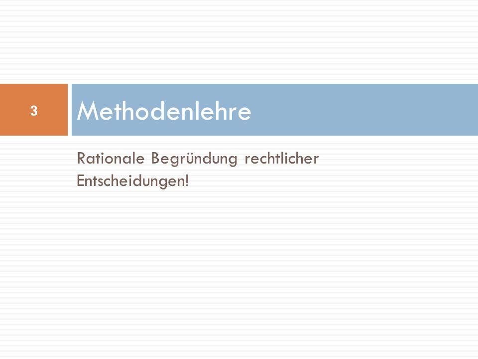 Rationale Begründung rechtlicher Entscheidungen! Methodenlehre 3