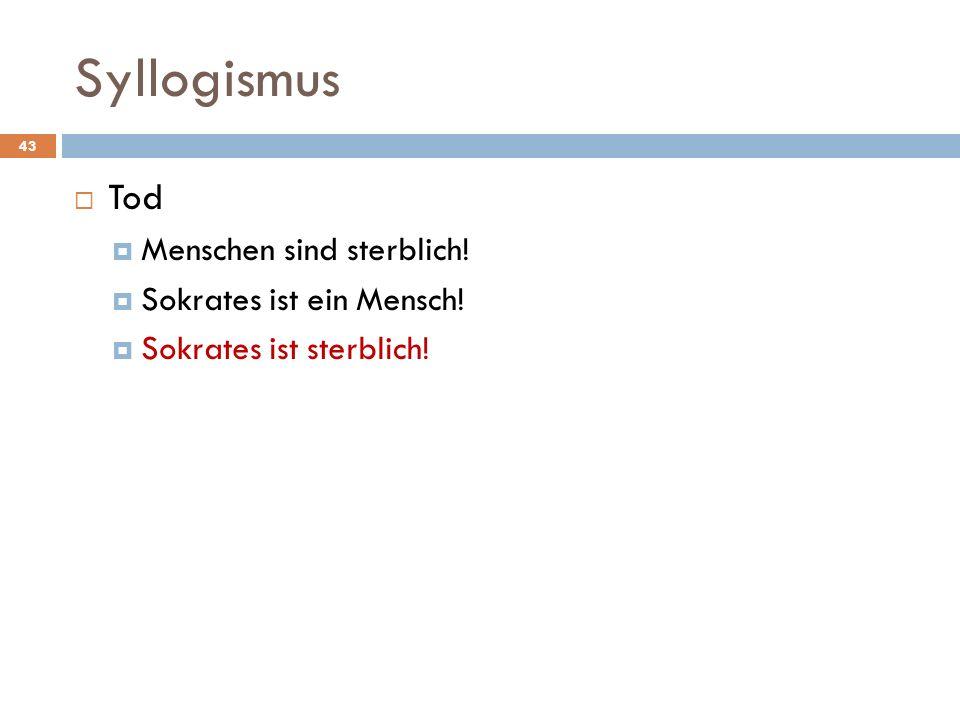 Syllogismus 43 Tod Menschen sind sterblich! Sokrates ist ein Mensch! Sokrates ist sterblich!