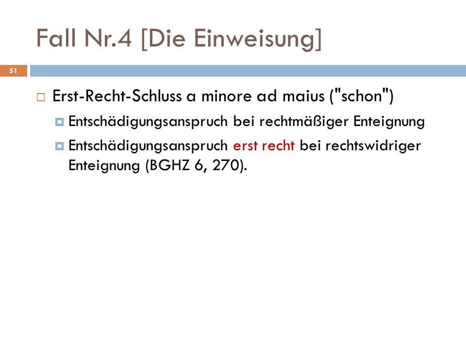 Fall Nr.4 [Die Einweisung] 51 Erst-Recht-Schluss a minore ad maius ( schon ) Entschädigungsanspruch bei rechtmäßiger Enteignung Entschädigungsanspruch erst recht bei rechtswidriger Enteignung (BGHZ 6, 270).