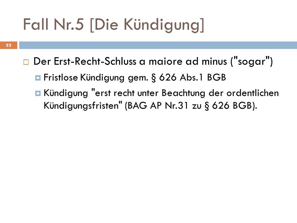 Fall Nr.5 [Die Kündigung] 53 Der Erst-Recht-Schluss a maiore ad minus ( sogar ) Fristlose Kündigung gem.