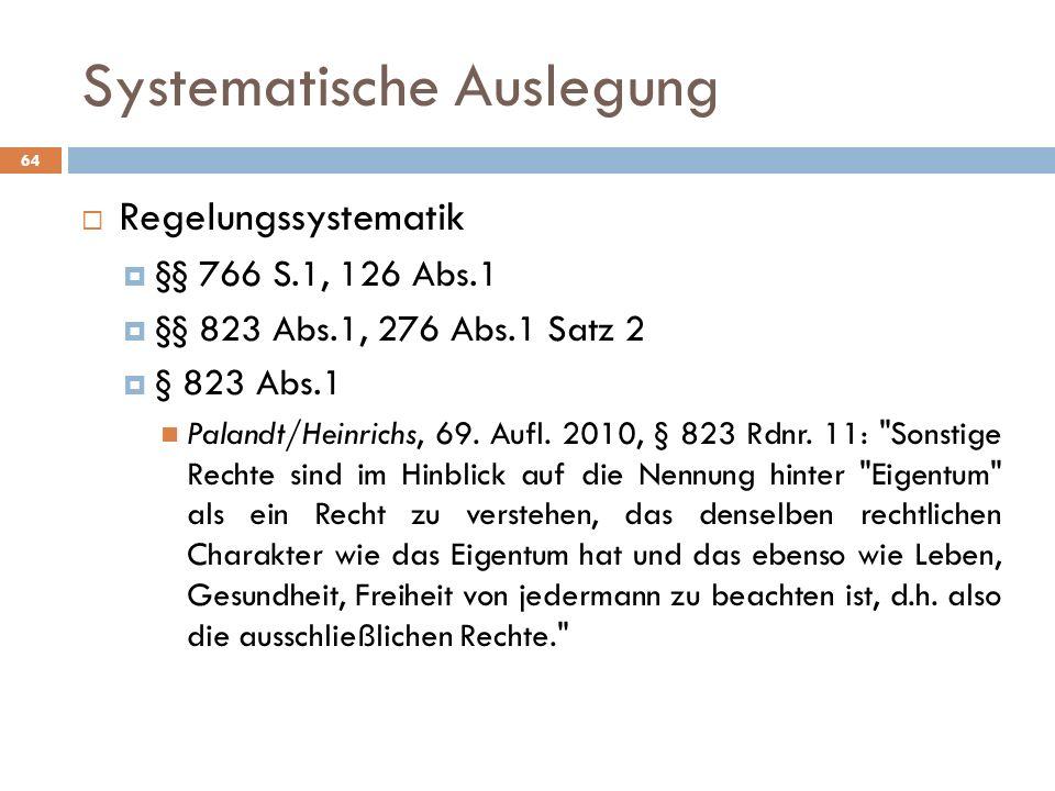 Systematische Auslegung 64 Regelungssystematik §§ 766 S.1, 126 Abs.1 §§ 823 Abs.1, 276 Abs.1 Satz 2 § 823 Abs.1 Palandt/Heinrichs, 69.