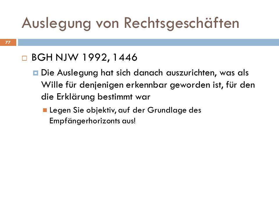 Auslegung von Rechtsgeschäften 77 BGH NJW 1992, 1446 Die Auslegung hat sich danach auszurichten, was als Wille für denjenigen erkennbar geworden ist, für den die Erklärung bestimmt war Legen Sie objektiv, auf der Grundlage des Empfängerhorizonts aus!