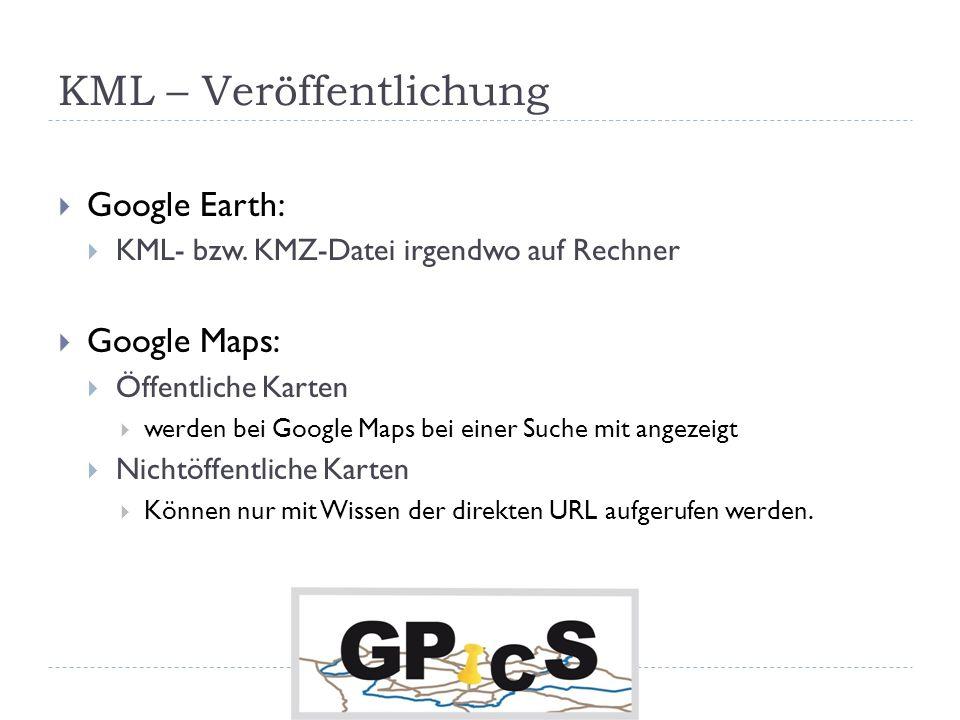 KML – Veröffentlichung Google Earth: KML- bzw. KMZ-Datei irgendwo auf Rechner Google Maps: Öffentliche Karten werden bei Google Maps bei einer Suche m
