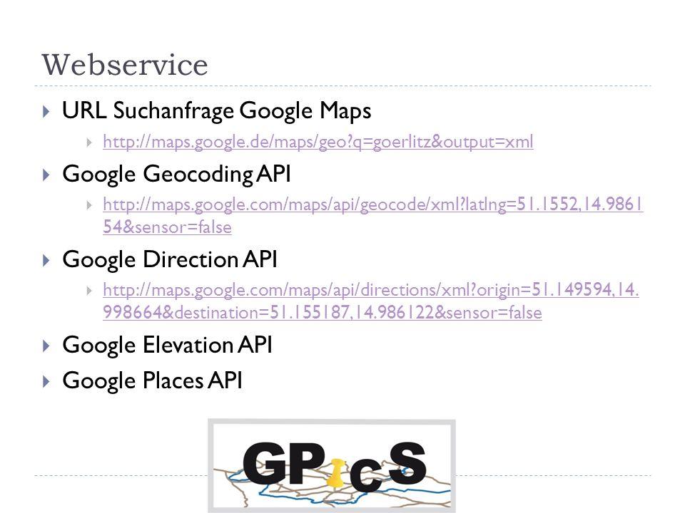 Webservice URL Suchanfrage Google Maps http://maps.google.de/maps/geo?q=goerlitz&output=xml Google Geocoding API http://maps.google.com/maps/api/geocode/xml?latlng=51.1552,14.9861 54&sensor=false http://maps.google.com/maps/api/geocode/xml?latlng=51.1552,14.9861 54&sensor=false Google Direction API http://maps.google.com/maps/api/directions/xml?origin=51.149594,14.