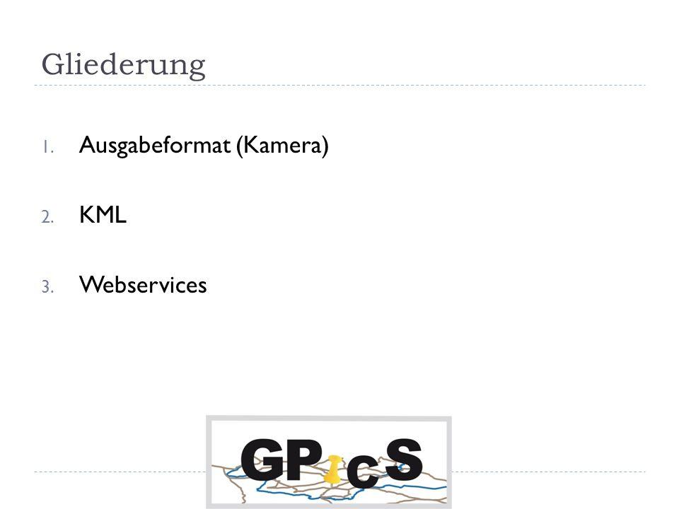 Gliederung 1. Ausgabeformat (Kamera) 2. KML 3. Webservices