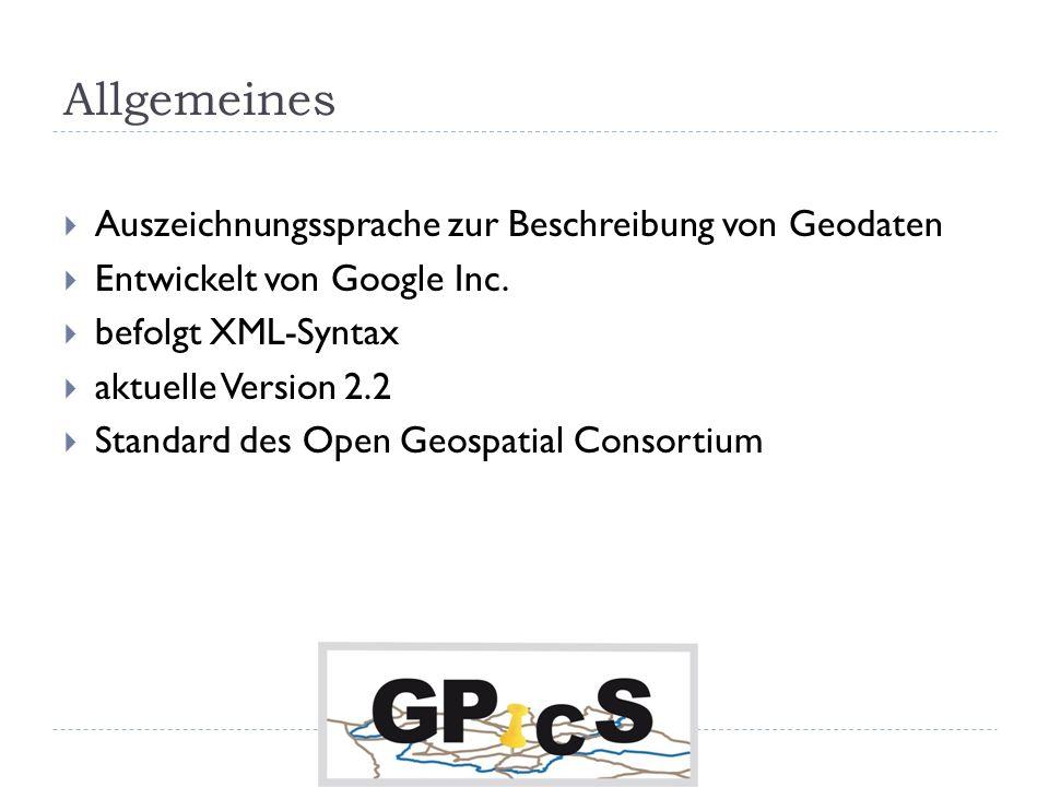 Allgemeines Auszeichnungssprache zur Beschreibung von Geodaten Entwickelt von Google Inc. befolgt XML-Syntax aktuelle Version 2.2 Standard des Open Ge