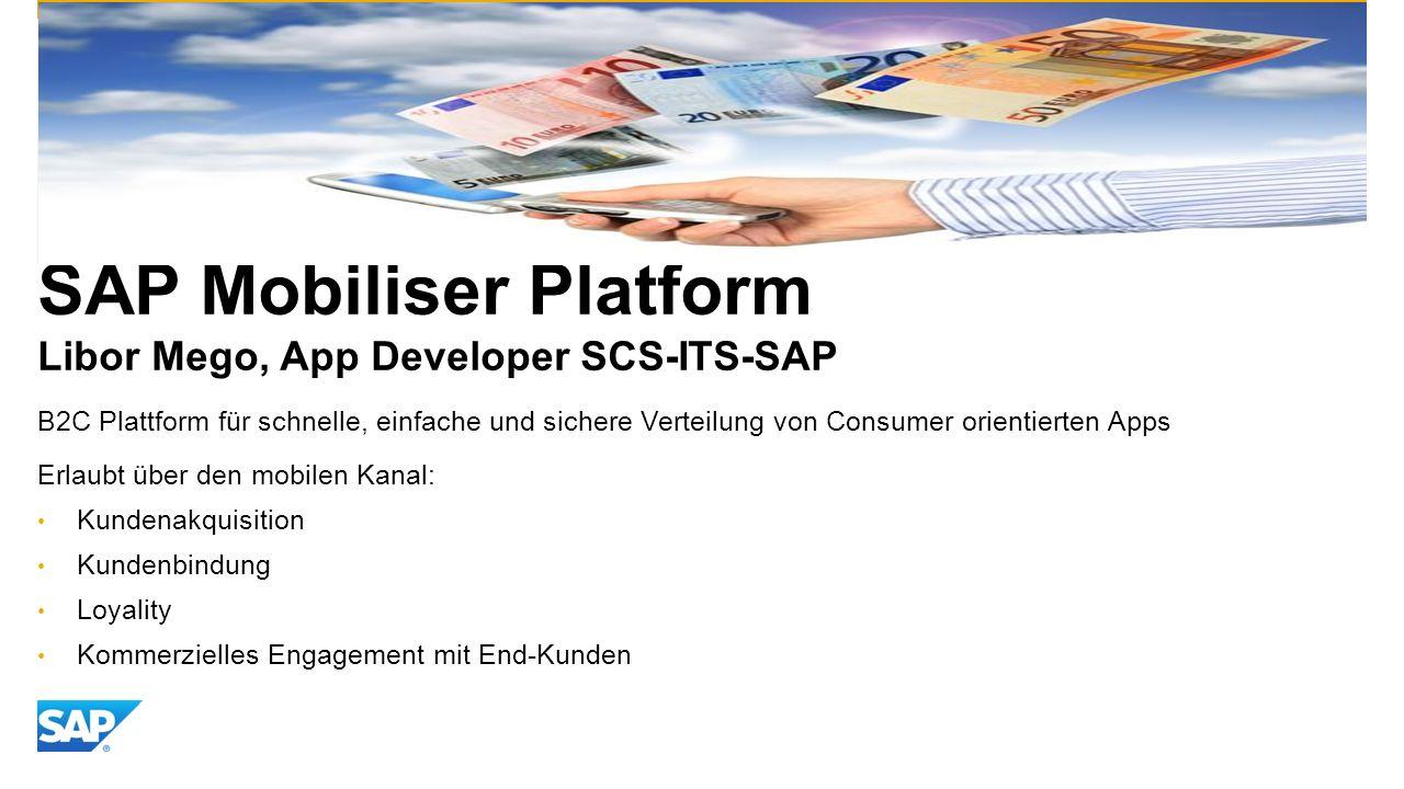SAP Mobiliser Platform Libor Mego, App Developer SCS-ITS-SAP B2C Plattform für schnelle, einfache und sichere Verteilung von Consumer orientierten Apps Erlaubt über den mobilen Kanal: Kundenakquisition Kundenbindung Loyality Kommerzielles Engagement mit End-Kunden