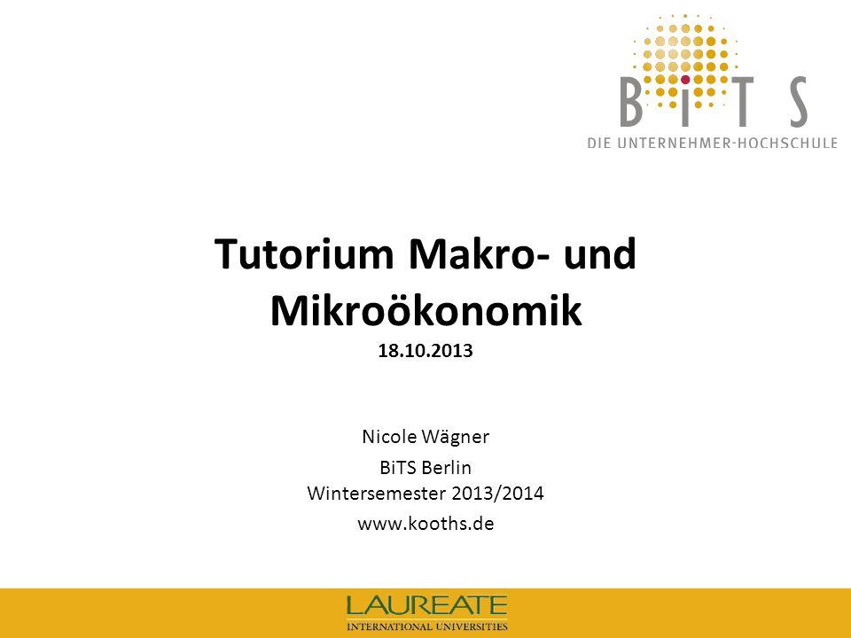 KOOTHS | BiTS: Makroökonomik WS 2013/2014, Fassung 1 2 Tutorium Makro- und Mikroökonomik Vorlesungen Makro und Mikro, Prof.