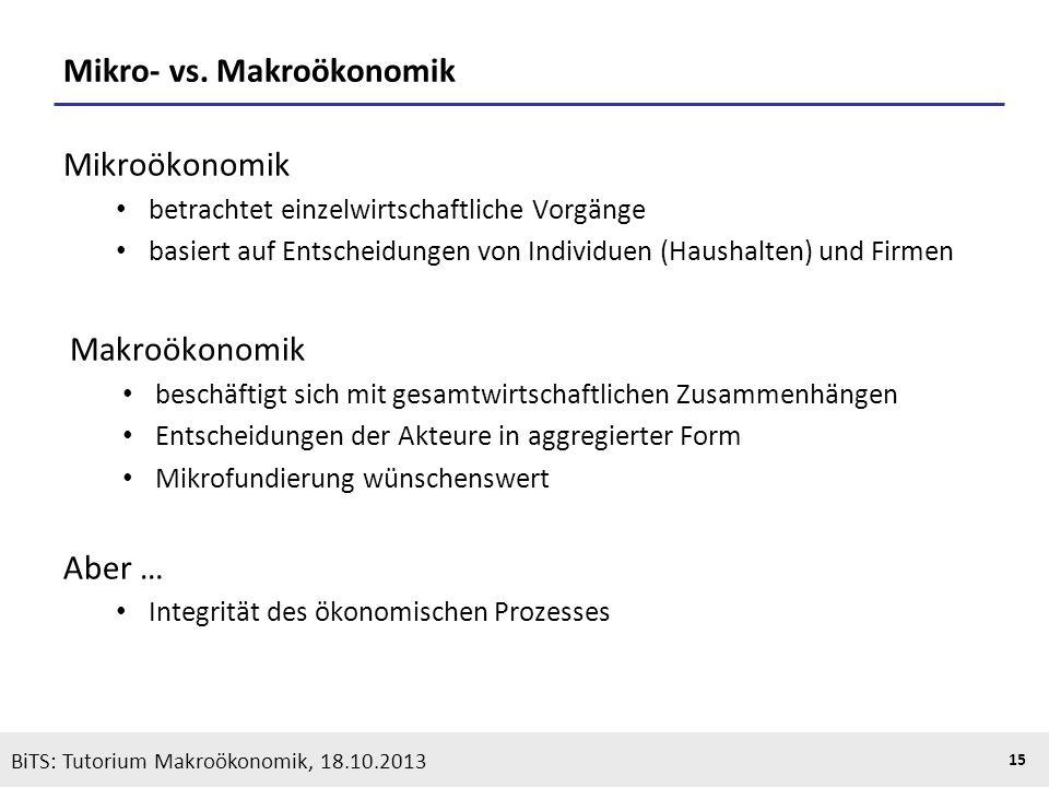 KOOTHS | BiTS: Makroökonomik WS 2013/2014, Fassung 1 15 Mikro- vs. Makroökonomik Mikroökonomik betrachtet einzelwirtschaftliche Vorgänge basiert auf E