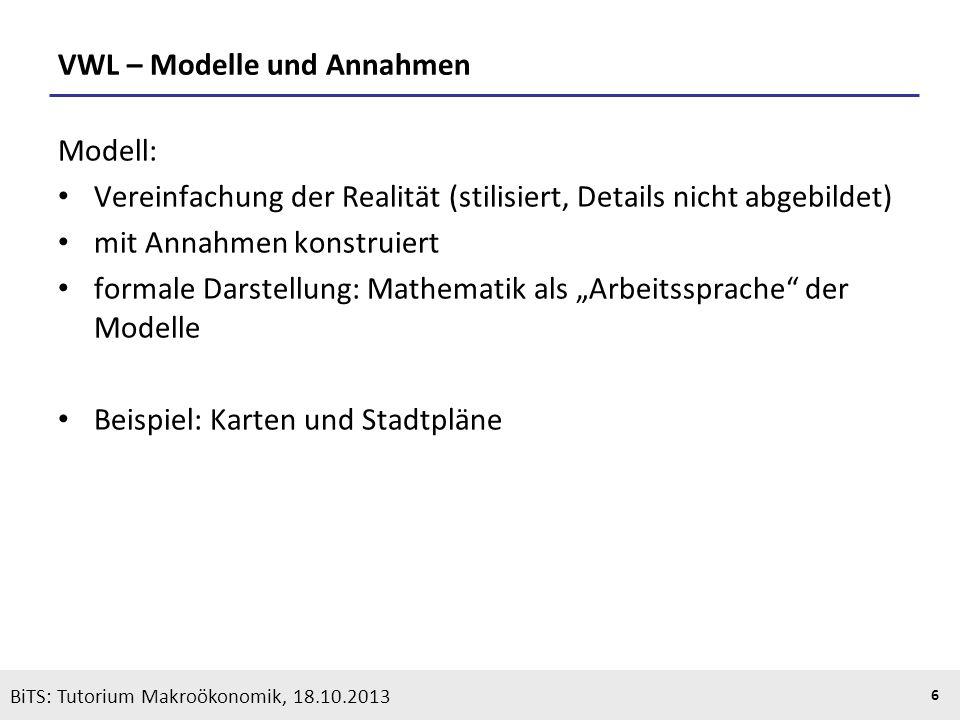 KOOTHS | BiTS: Makroökonomik WS 2013/2014, Fassung 1 6 VWL – Modelle und Annahmen Modell: Vereinfachung der Realität (stilisiert, Details nicht abgebi