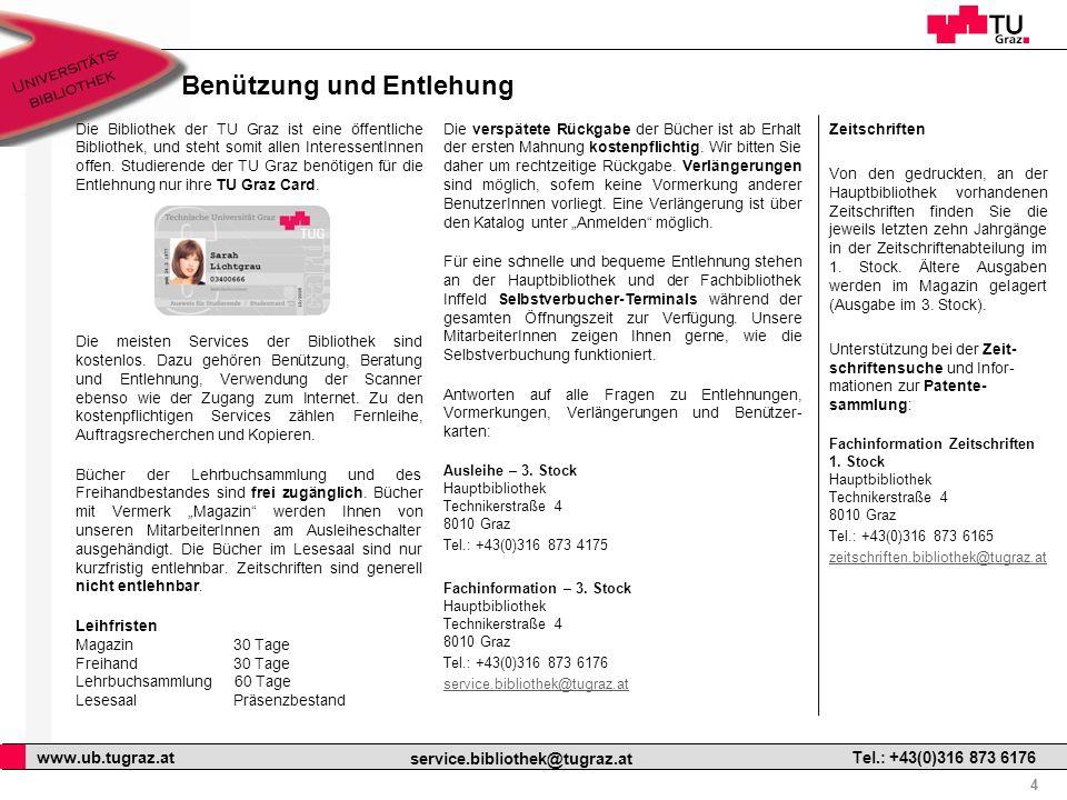 4 www.ub.tugraz.at service.bibliothek@tugraz.at Tel.: +43(0)316 873 6176 Benützung und Entlehung Die Bibliothek der TU Graz ist eine öffentliche Bibliothek, und steht somit allen InteressentInnen offen.