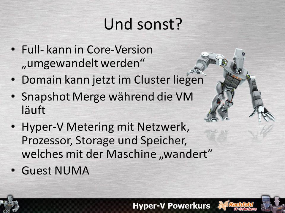 Und sonst? Full- kann in Core-Version umgewandelt werden Domain kann jetzt im Cluster liegen Snapshot Merge während die VM läuft Hyper-V Metering mit