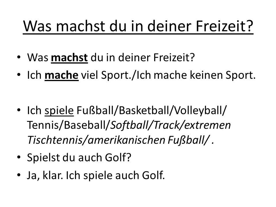 Was machst du in deiner Freizeit? Ich mache viel Sport./Ich mache keinen Sport. Ich spiele Fußball/Basketball/Volleyball/ Tennis/Baseball/Softball/Tra
