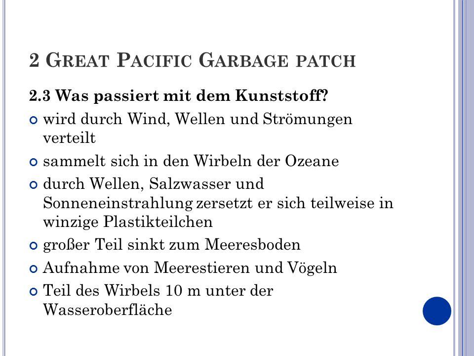 2 G REAT P ACIFIC G ARBAGE PATCH 2.3 Was passiert mit dem Kunststoff? wird durch Wind, Wellen und Strömungen verteilt sammelt sich in den Wirbeln der